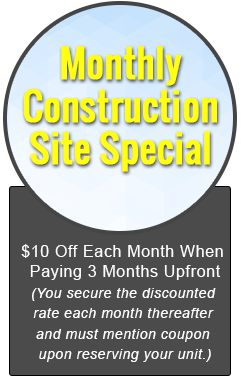 Monthly Construction Site Special, $10 Off Each Month When Paying 3 Months Upfront (You secure the discounted rate each month thereafter and must mention coupon upon reserving your unit.)